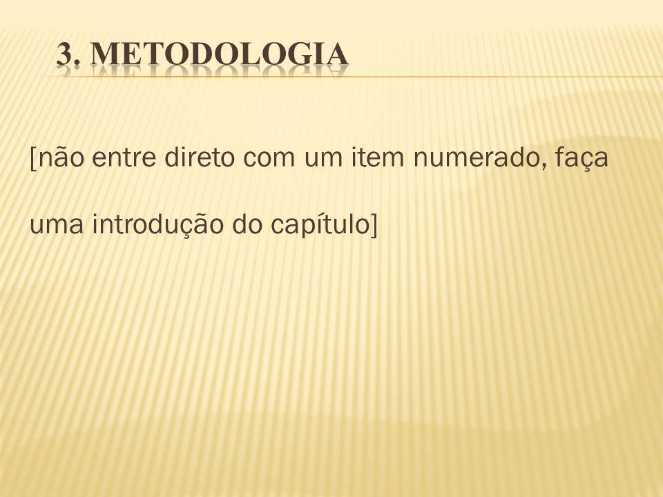 3. METODOLOGIA [não entre direto com um item numerado, faça uma introdução do capítulo]